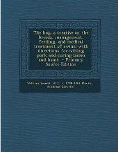 The Hog; A Treatise on the Breeds, Management, Feeding, and Medical Treatment of Swine; With Directions for Salting Pork and Curing Bacon and Hams - P