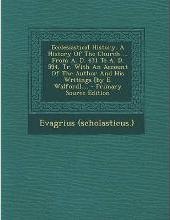 Ecclesiastical History. a History of the Church ... from A. D. 431 to A. D. 594, Tr. with an Account of the Author and His Writings [By E. Walford]....