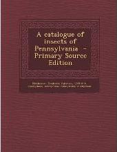 A Catalogue of Insects of Pennsylvania - Primary Source Edition