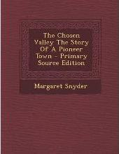 The Chosen Valley the Story of a Pioneer Town - Primary Source Edition