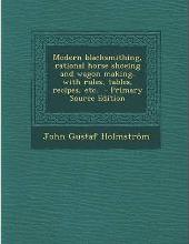 Modern Blacksmithing, Rational Horse Shoeing and Wagon Making, with Rules, Tables, Recipes, Etc. - Primary Source Edition