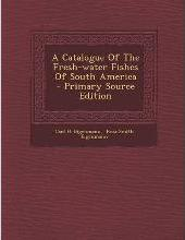 A Catalogue of the Fresh-Water Fishes of South America - Primary Source Edition