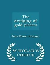 The Dredging of Gold Placers - Scholar's Choice Edition