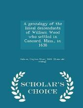 A Genealogy of the Lineal Descendants of William Wood Who Settled in Concord, Mass., in 1638 - Scholar's Choice Edition