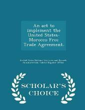 An ACT to Implement the United States-Morocco Free Trade Agreement. - Scholar's Choice Edition
