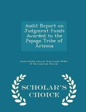Audit Report on Judgment Funds Awarded to the Papago Tribe of Arizona - Scholar's Choice Edition