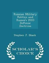 Russian Military Politics and Russia's 2010 Defense Doctrine - Scholar's Choice Edition