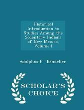 Historical Introduction to Studies Among the Sedentary Indians of New Mexico, Volume I - Scholar's Choice Edition
