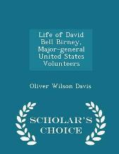 Life of David Bell Birney, Major-General United States Volunteers - Scholar's Choice Edition