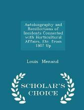 Autobiography and Recollections of Incidents Connected with Horticultural Affairs, Etc. from 1807 Up - Scholar's Choice Edition