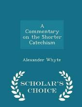 A Commentary on the Shorter Catechism - Scholar's Choice Edition