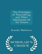 The Principles of Playmaking, and Other Discussions of the Drama - Scholar's Choice Edition