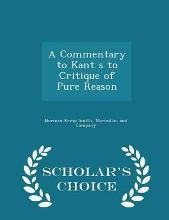 A Commentary to Kant S to Critique of Pure Reason - Scholar's Choice Edition