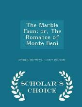 The Marble Faun; Or, the Romance of Monte Beni - Scholar's Choice Edition