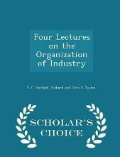 Four Lectures on the Organization of Industry - Scholar's Choice Edition