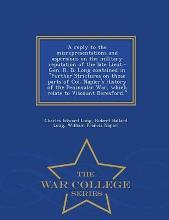 A Reply to the Misrepresentations and Aspersions on the Military Reputation of the Late Lieut.-Gen. R. B. Long Contained in Further Strictures on Those Parts of Col. Napier's History of the Peninsular War, Which Relate to Viscount Beresford. - War College S