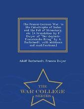 The Franco-German War, to the Catastrophe of Sedan and the Fall of Strassburg, Etc. [A Translation by F. Dwyer of Der Deutsch-Franzo Sische Krieg by A. Borbstaedt, with Additions and Modifications.] - War College Series