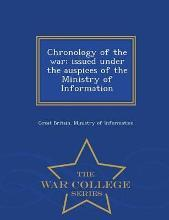 Chronology of the War; Issued Under the Auspices of the Ministry of Information - War College Series