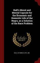 Hall's Moral and Mental Capsule for the Economic and Domestic Life of the Negro, as a Solution of the Race Problem