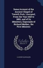 Some Account of the Ancient Chapel of Toxteth Park, Liverpool, from the Year 1618 to 1883, and of Its Ministers, Especially of Richard Mather, the First Minister