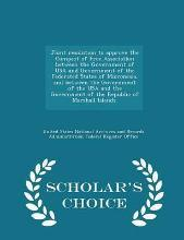 Joint Resolution to Approve the Compact of Free Association Between the Government of USA and Government of the Federated States of Micronesia, and Between the Government of the USA and the Government of the Republic of Marshall Islands. - Scholar's Choice