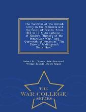 The Victories of the British Army in the Peninsula and the South of France, from 1808 to 1814. an Epitome ... of Napier's History of the Peninsular War, and Gurwood's Collection of the Duke of Wellington's Despatches. - War College Series