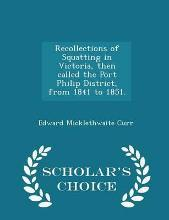 Recollections of Squatting in Victoria, Then Called the Port Philip District, from 1841 to 1851. - Scholar's Choice Edition
