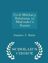 Civil-Military Relations in Medvedev's Russia - Scholar's Choice Edition