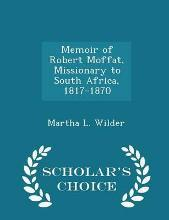 Memoir of Robert Moffat, Missionary to South Africa, 1817-1870 - Scholar's Choice Edition