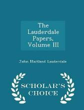 The Lauderdale Papers, Volume III - Scholar's Choice Edition