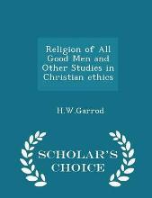 Religion of All Good Men and Other Studies in Christian Ethics - Scholar's Choice Edition