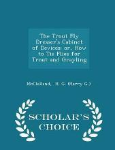 The Trout Fly Dresser's Cabinet of Devices; Or, How to Tie Flies for Trout and Grayling - Scholar's Choice Edition