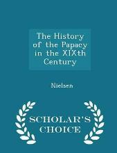 The History of the Papacy in the Xixth Century - Scholar's Choice Edition