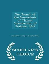 One Branch of the Descendants of Thomas Chamberlain, of Woburn, 1644 - Scholar's Choice Edition