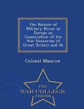 The Balance of Military Power in Europe an Examination of the War Resources of Great Britain and Th - War College Series