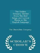 The Golden Treasury Slected from the Best Songs and Lyrical Poems in the English Language - Scholar's Choice Edition