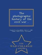 The Photographic History of the Civil War .. - War College Series