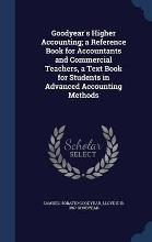 Goodyear's Higher Accounting; A Reference Book for Accountants and Commercial Teachers, a Text Book for Students in Advanced Accounting Methods
