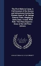 The First Baby in Camp. a Full Account of the Scenes and Adventures During the Pioneer Days of '49. George Francis Train.-Staging in Early Days.-A Mad, Wild Ride.-The Pony Express.-Some of the Old Time Drivers