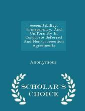 Accountability, Transparency, and Uniformity in Corporate Deferred and Non-Prosecution Agreements - Scholar's Choice Edition