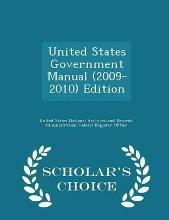 United States Government Manual (2009-2010) Edition - Scholar's Choice Edition