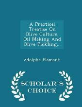 A Practical Treatise on Olive Culture, Oil Making and Olive Pickling - Scholar's Choice Edition