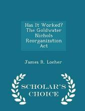 Has It Worked? the Goldwater Nichols Reorganization ACT - Scholar's Choice Edition