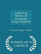 Collected Works of Alexander Lange Kielland - Scholar's Choice Edition
