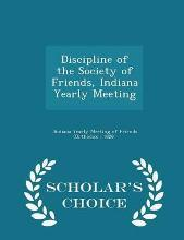 Discipline of the Society of Friends, Indiana Yearly Meeting - Scholar's Choice Edition