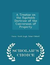 A Treatise on the Equitable Doctrine of the Conversion of Property - Scholar's Choice Edition