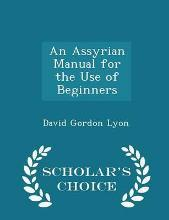 An Assyrian Manual for the Use of Beginners - Scholar's Choice Edition