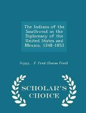 The Indians of the Southwest in the Diplomacy of the United States and Mexico, 1848-1853 - Scholar's Choice Edition
