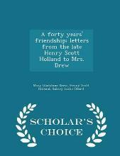 A Forty Years' Friendship; Letters from the Late Henry Scott Holland to Mrs. Drew - Scholar's Choice Edition