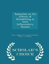 Researches on the Effects of Bloodletting in Some Inflammatory Diseases - Scholar's Choice Edition